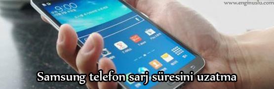Samsung telefon sarj süresini uzatma