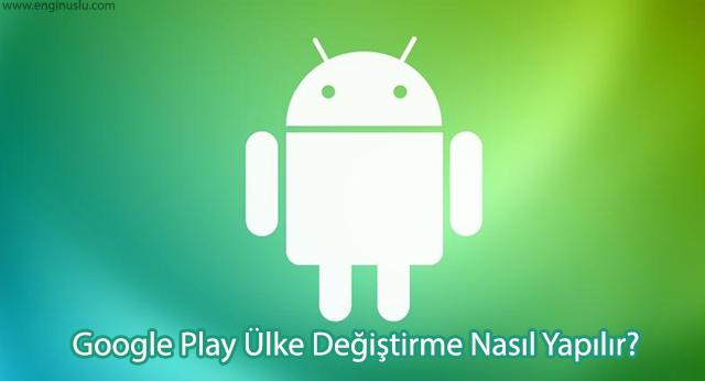Google Play Ülke Değiştirme Nasıl Yapılır?